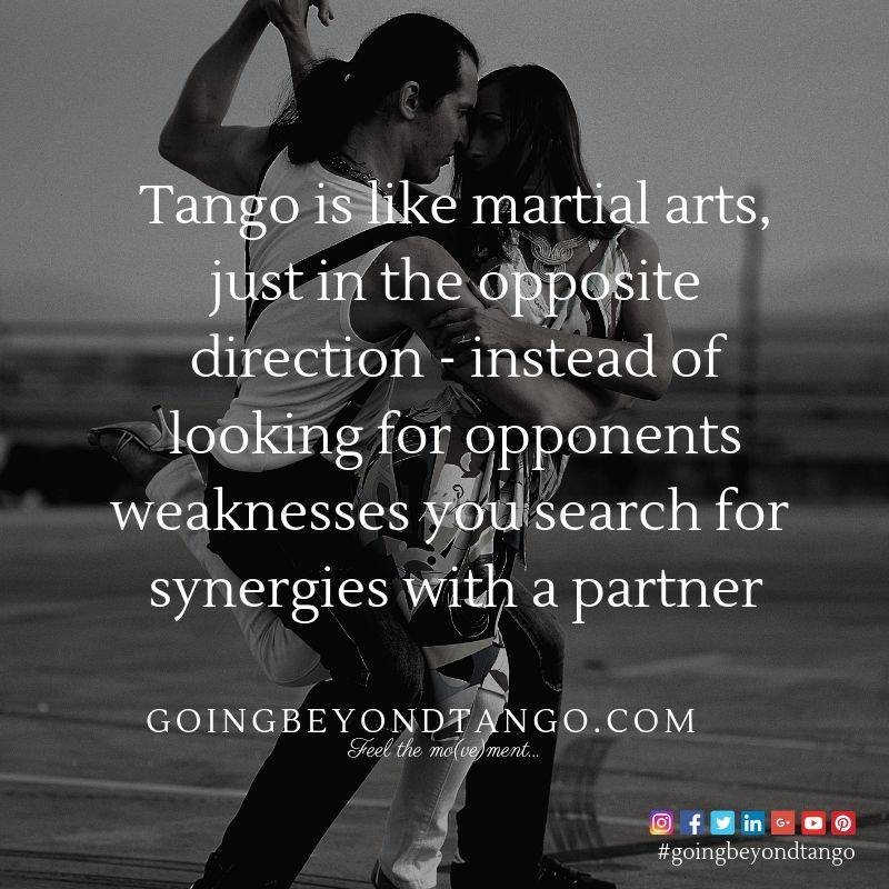 Tango is like martial arts, just in the opposite direction - instead of looking for opponents weaknesses you search for synergies with a partner...