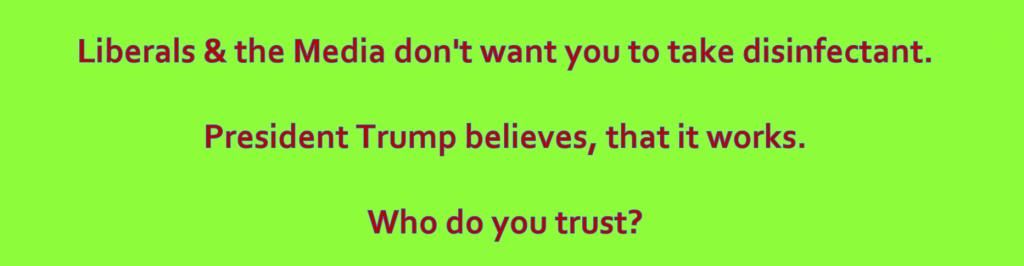 Antifa und Lügenpresse wollen nicht, dass du dir Desinfektionsmittel spritzt.  Gotteskrieger Trump hat es empfohlen.  Wem traust du?
