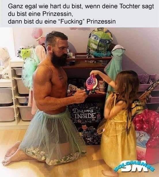 """Egal wie hart du bist, wenn deine Tochter sagt, du bist eine Pronzessin, dann bist du eien """"Fucking"""" Prinzessin."""